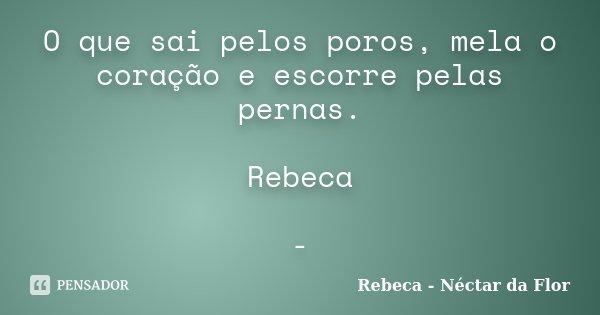 O que sai pelos poros, mela o coração e escorre pelas pernas. Rebeca -... Frase de Rebeca - Néctar da Flor.
