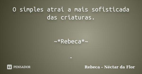 O simples atrai a mais sofisticada das criaturas. ~*Rebeca*~ -... Frase de Rebeca - Néctar da Flor.
