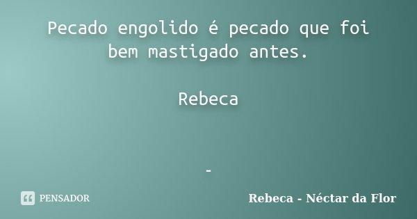 Pecado engolido é pecado que foi bem mastigado antes. Rebeca -... Frase de Rebeca - Néctar da Flor.