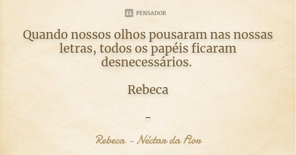 Quando nossos olhos pousaram nas nossas letras, todos os papéis ficaram desnecessários. Rebeca -... Frase de Rebeca - Néctar da Flor.