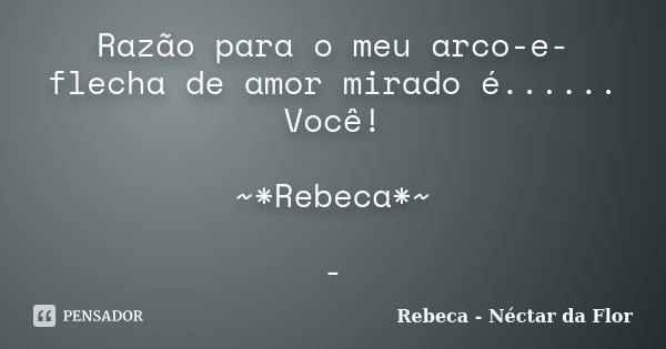 Razão para o meu arco-e-flecha de amor mirado é...... Você! ~*Rebeca*~ -... Frase de Rebeca - Néctar da Flor.