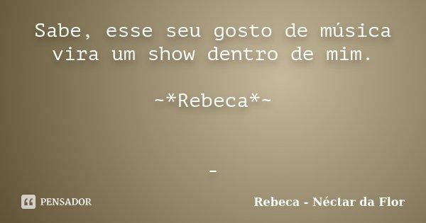 Sabe, esse seu gosto de música vira um show dentro de mim. ~*Rebeca*~ -... Frase de Rebeca - Néctar da Flor.