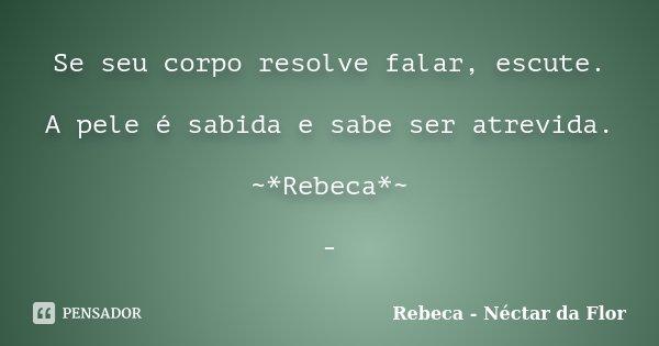Se seu corpo resolve falar, escute. A pele é sabida e sabe ser atrevida. ~*Rebeca*~ -... Frase de Rebeca - Néctar da Flor.