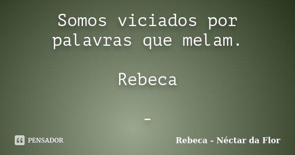 Somos viciados por palavras que melam. Rebeca -... Frase de Rebeca - Néctar da Flor.