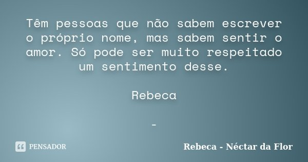 Têm pessoas que não sabem escrever o próprio nome, mas sabem sentir o amor. Só pode ser muito respeitado um sentimento desse. Rebeca -... Frase de Rebeca - Néctar da Flor.