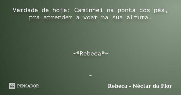 Verdade de hoje: Caminhei na ponta dos pés, pra aprender a voar na sua altura. ~*Rebeca*~ -... Frase de Rebeca - Néctar da Flor.