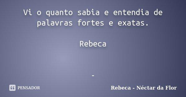 Vi o quanto sabia e entendia de palavras fortes e exatas. Rebeca -... Frase de Rebeca - Néctar da Flor.