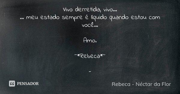 Vivo derretida, vivo... ... meu estado sempre é líquido quando estou com você... Amo. ~*Rebeca*~ -... Frase de Rebeca - Néctar da Flor.
