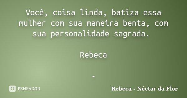 Você, coisa linda, batiza essa mulher com sua maneira benta, com sua personalidade sagrada. Rebeca -... Frase de Rebeca - Néctar da Flor.