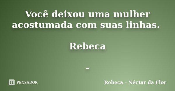 Você deixou uma mulher acostumada com suas linhas. Rebeca -... Frase de Rebeca - Néctar da Flor.