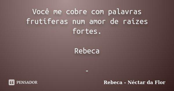 Você me cobre com palavras frutíferas num amor de raízes fortes. Rebeca -... Frase de Rebeca - Néctar da Flor.