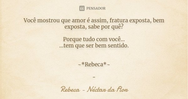 Você mostrou que amor é assim, fratura exposta, bem exposta, sabe por quê? Porque tudo com você... ...tem que ser bem sentido. ~*Rebeca*~ -... Frase de Rebeca - Néctar da Flor.