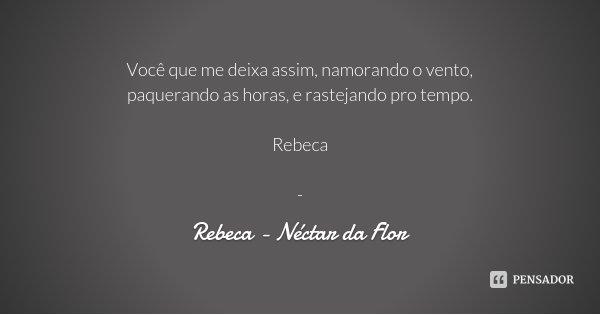Você que me deixa assim, namorando o vento, paquerando as horas, e rastejando pro tempo. Rebeca -... Frase de Rebeca - Néctar da Flor.