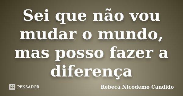 Sei que não vou mudar o mundo, mas posso fazer a diferença... Frase de Rebeca Nicodemo Candido.