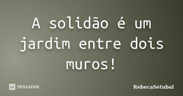 A solidão é um jardim entre dois muros!... Frase de RebecaSetubal.