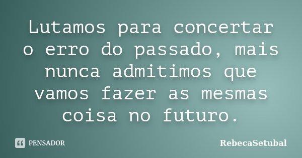 Lutamos para concertar o erro do passado, mais nunca admitimos que vamos fazer as mesmas coisa no futuro.... Frase de RebecaSetubal.