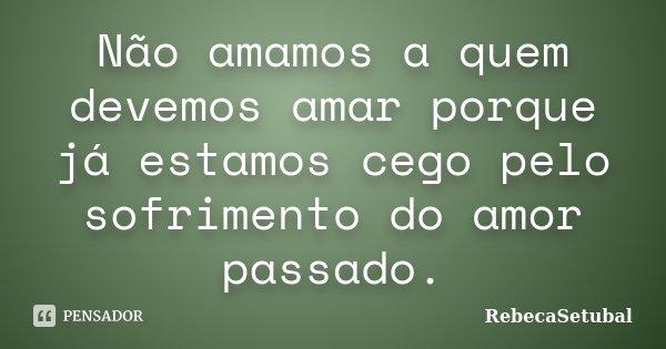 Não amamos a quem devemos amar porque já estamos cego pelo sofrimento do amor passado.... Frase de RebecaSetubal.