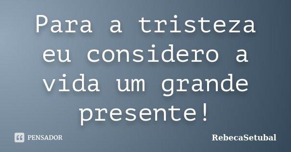 Para a tristeza eu considero a vida um grande presente!... Frase de RebecaSetubal.
