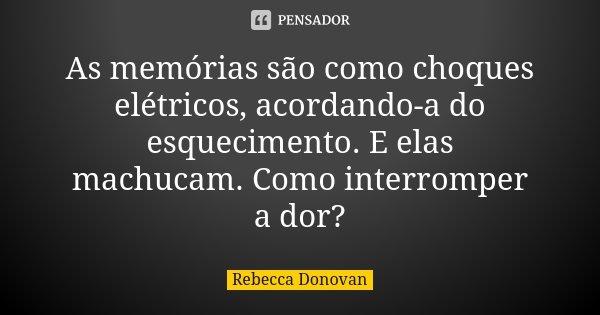 As memórias são como choques elétricos, acordando-a do esquecimento. E elas machucam. Como interromper a dor?... Frase de Rebecca Donovan.