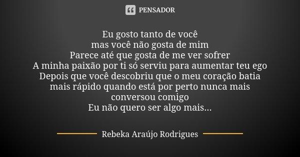 Eu gosto tanto de você mas você não gosta de mim Parece até que gosta de me ver sofrer A minha paixão por ti só serviu para aumentar teu ego Depois que você des... Frase de Rebeka Araújo Rodrigues.