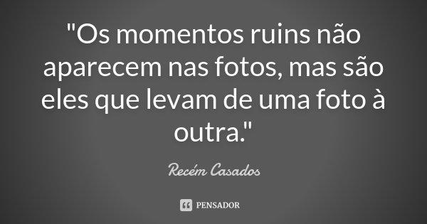 """""""Os momentos ruins não aparecem nas fotos, mas são eles que levam de uma foto à outra.""""... Frase de Recém Casados."""