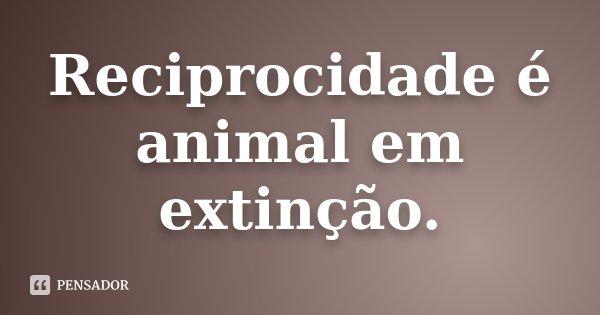 Reciprocidade é animal em extinção.... Frase de Desconhecido.