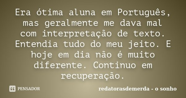 Era ótima aluna em Português, mas geralmente me dava mal com interpretação de texto. Entendia tudo do meu jeito. E hoje em dia não é muito diferente. Continuo e... Frase de redatorasdemerda - o sonho.
