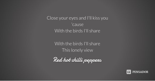 Close your eyes and I'll kiss you 'cause With the birds I'll share With the birds I'll share This lonely view... Frase de Red hot chilli peppers.