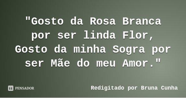 """""""Gosto da Rosa Branca por ser linda Flor, Gosto da minha Sogra por ser Mãe do meu Amor.""""... Frase de Redigitado por Bruna Cunha."""