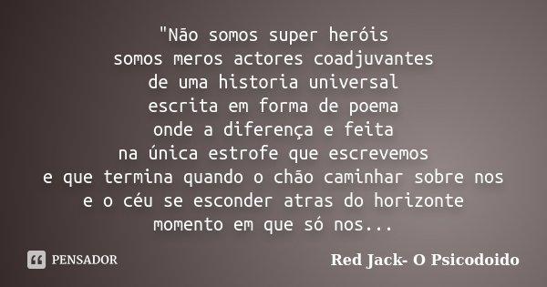 """""""Não somos super heróis somos meros actores coadjuvantes de uma historia universal escrita em forma de poema onde a diferença e feita na única estrofe que ... Frase de Red Jack- O Psicodoido."""