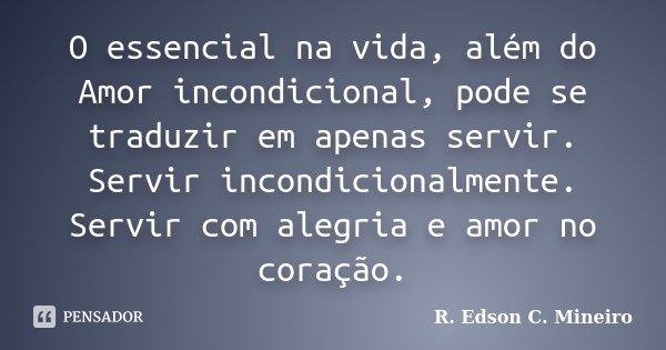 O essencial na vida, além do Amor incondicional, pode se traduzir em apenas servir. Servir incondicionalmente. Servir com alegria e amor no coração.... Frase de R. Edson C. Mineiro.