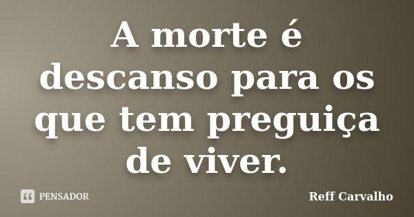 A morte é descanso para os que tem preguiça de viver.... Frase de Reff Carvalho.
