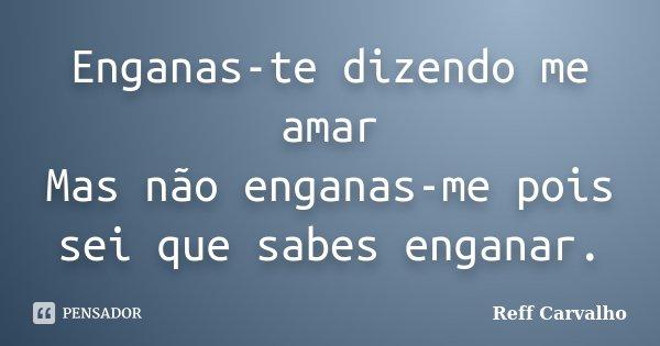 Enganas-te dizendo me amar Mas não enganas-me pois sei que sabes enganar.... Frase de Reff Carvalho.