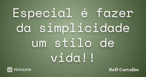 Especial é fazer da simplicidade um stilo de vida!!... Frase de Reff Carvalho.