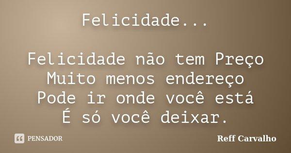Felicidade... Felicidade não tem Preço Muito menos endereço Pode ir onde você está É só você deixar.... Frase de Reff Carvalho.