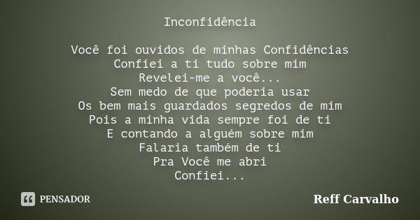Inconfidência Você foi ouvidos de minhas Confidências Confiei a ti tudo sobre mim Revelei-me a você... Sem medo de que poderia usar Os bem mais guardados segred... Frase de Reff Carvalho.