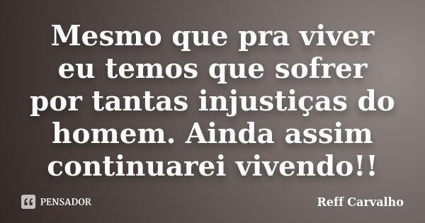 Mesmo que pra viver eu temos que sofrer por tantas injustiças do homem. Ainda assim continuarei vivendo!!... Frase de Reff Carvalho.