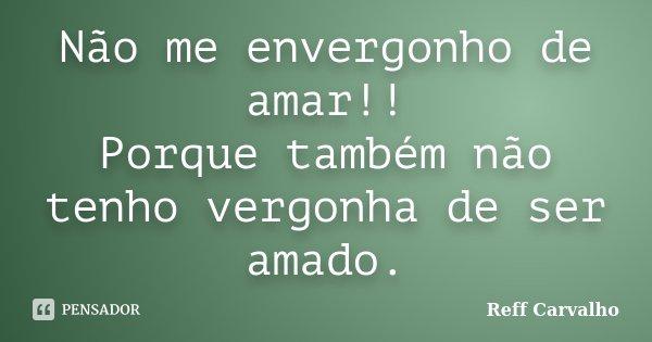 Não me envergonho de amar!! Porque também não tenho vergonha de ser amado.... Frase de Reff Carvalho.
