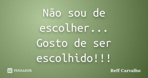 Não sou de escolher... Gosto de ser escolhido!!!... Frase de Reff Carvalho.