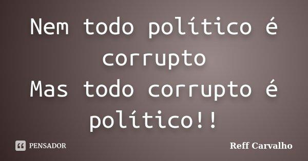 Nem todo político é corrupto Mas todo corrupto é político!!... Frase de Reff Carvalho.