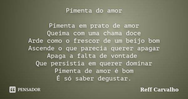 Pimenta do amor Pimenta em prato de amor Queima com uma chama doce Arde como o frescor de um beijo bom Ascende o que parecia querer apagar Apaga a falta de vont... Frase de Reff Carvalho.