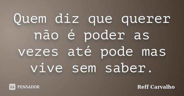 Quem diz que querer não é poder as vezes até pode mas vive sem saber.... Frase de Reff Carvalho.
