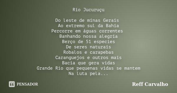 Rio Jucuruçu Do leste de minas Gerais Ao extremo sul da Bahia Percorre em águas correntes Banhando nossa alegria Berço de 51 especies De seres naturais Robalos ... Frase de Reff Carvalho.