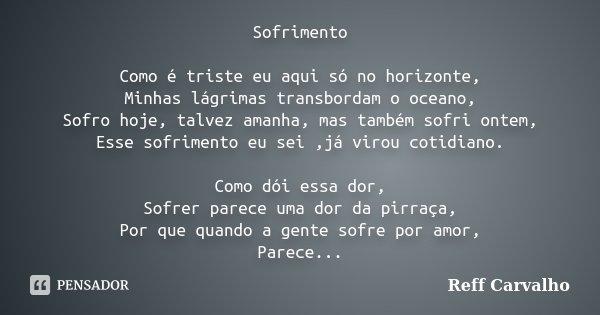 Sofrimento Como é triste eu aqui só no horizonte, Minhas lágrimas transbordam o oceano, Sofro hoje, talvez amanha, mas também sofri ontem, Esse sofrimento eu se... Frase de Reff Carvalho.