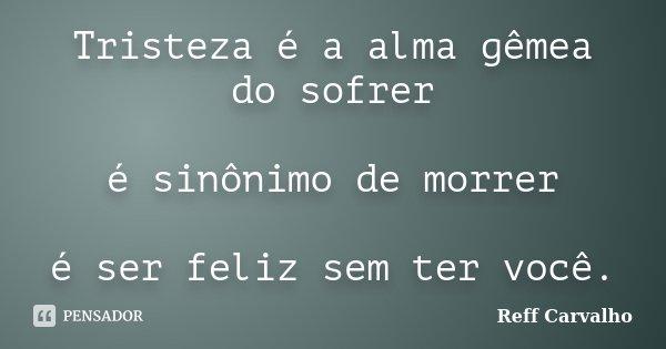 Tristeza é a alma gêmea do sofrer é sinônimo de morrer é ser feliz sem ter você.... Frase de Reff Carvalho.