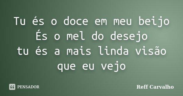 Tu és o doce em meu beijo És o mel do desejo tu és a mais linda visão que eu vejo... Frase de Reff Carvalho.
