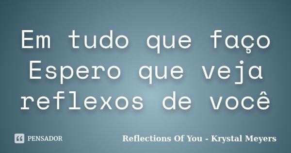 Em tudo que faço Espero que veja reflexos de você... Frase de Reflections Of You - Krystal Meyers.