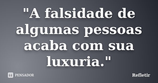 """""""A falsidade de algumas pessoas acaba com sua luxuria.""""... Frase de Refletir."""