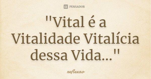 """""""Vital é a Vitalidade Vitalícia dessa Vida...""""... Frase de Reflexão."""