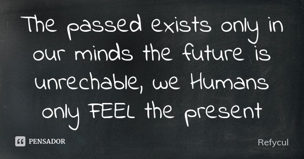 The passed exists only in our minds the future is unrechable, we Humans only FEEL the present... Frase de Refycul.